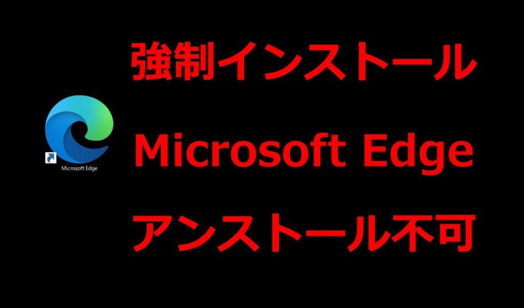 Microsoft Edge勝手にインストール並びにアンインストール出来ない仕様に