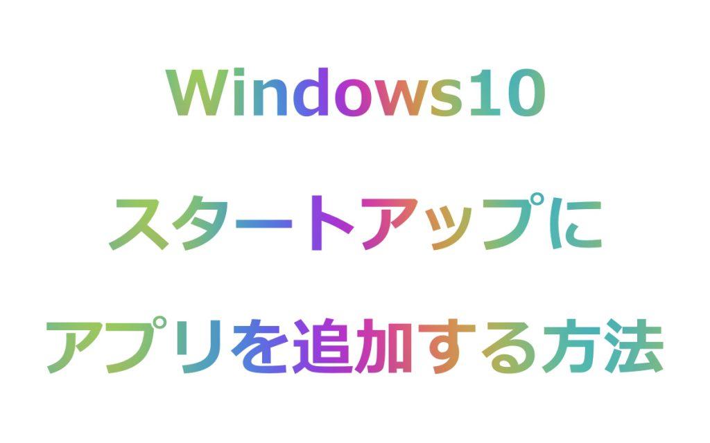 Windows10のスタートアップによく使うアプリを追加する方法